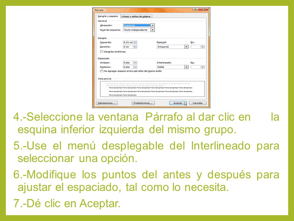 4.-Seleccione la ventana Párrafo al dar clic en la esquina inferior izquierda del mismo grupo. 5.-Use el menú desplegable del Interlineado para selecc