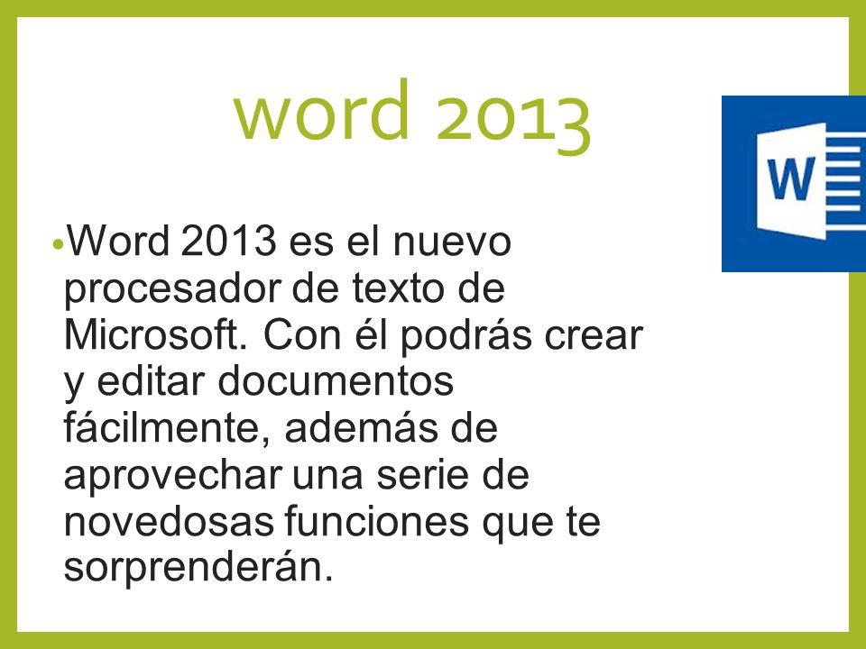 word 2013 Word 2013 es el nuevo procesador de texto de Microsoft. Con él podrás crear y editar documentos fácilmente, además de aprovechar una serie d