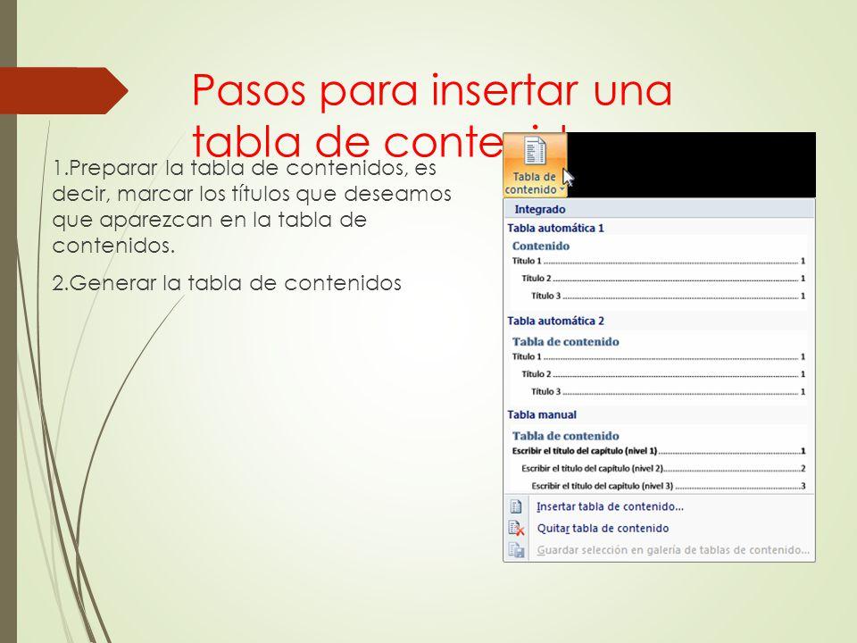 Pasos para insertar una tabla de contenido 1.Preparar la tabla de contenidos, es decir, marcar los títulos que deseamos que aparezcan en la tabla de c