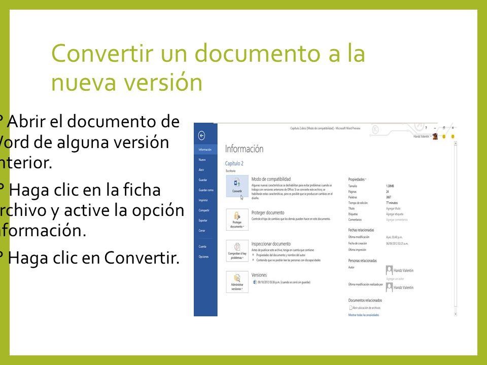 Convertir un documento a la nueva versión 1° Abrir el documento de Word de alguna versión anterior. 2° Haga clic en la ficha Archivo y active la opció