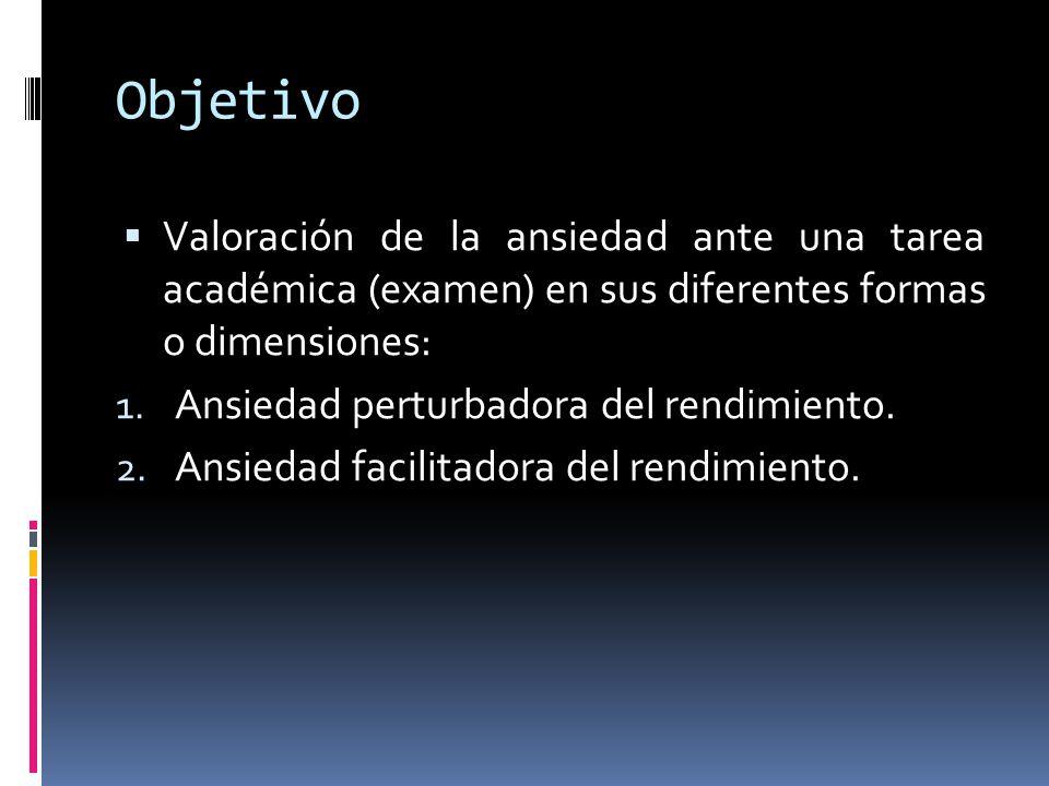 Objetivo  Valoración de la ansiedad ante una tarea académica (examen) en sus diferentes formas o dimensiones: 1. Ansiedad perturbadora del rendimient