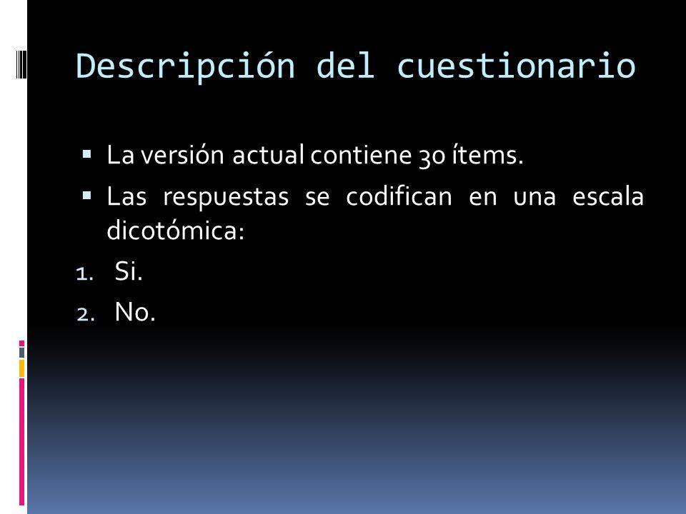 Descripción del cuestionario  La versión actual contiene 30 ítems.  Las respuestas se codifican en una escala dicotómica: 1. Si. 2. No.
