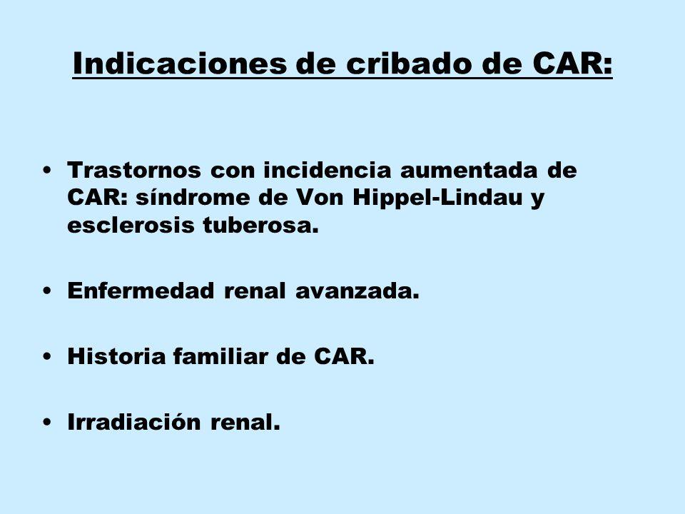 Indicaciones de cribado de CAR: Trastornos con incidencia aumentada de CAR: síndrome de Von Hippel-Lindau y esclerosis tuberosa. Enfermedad renal avan