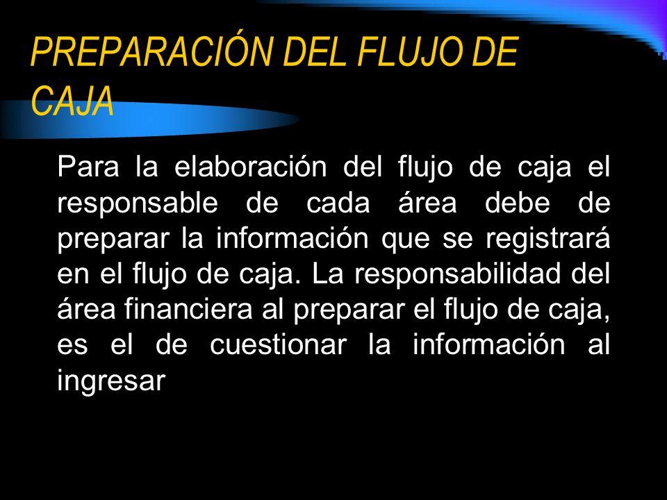 PREPARACIÓN DEL FLUJO DE CAJA Para la elaboración del flujo de caja el responsable de cada área debe de preparar la información que se registrará en el flujo de caja.