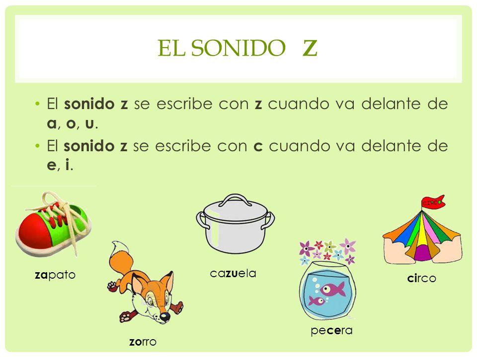EL SONIDO Z El sonido z se escribe con z cuando va delante de a, o, u.