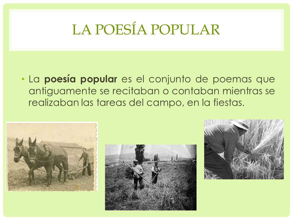 LA POESÍA POPULAR La poesía popular es el conjunto de poemas que antiguamente se recitaban o contaban mientras se realizaban las tareas del campo, en la fiestas.