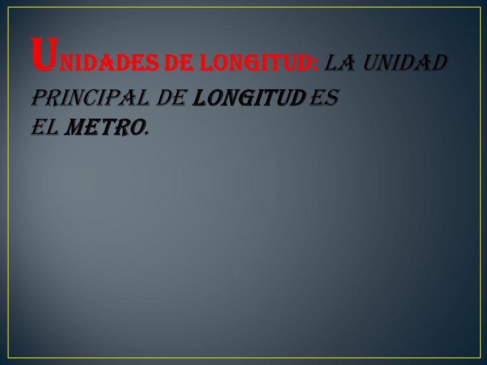 U nidades de longitud: La unidad principal de longitud es el metro.