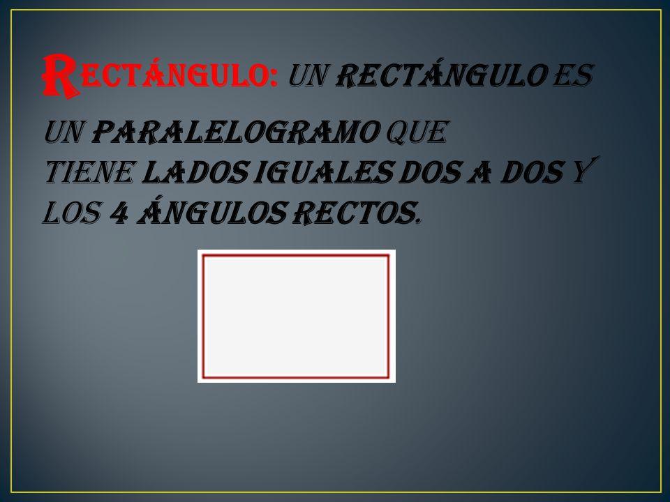 R ectángulo: Un rectángulo es un paralelogramo que tiene lados iguales dos a dos y los 4 ángulos rectos.
