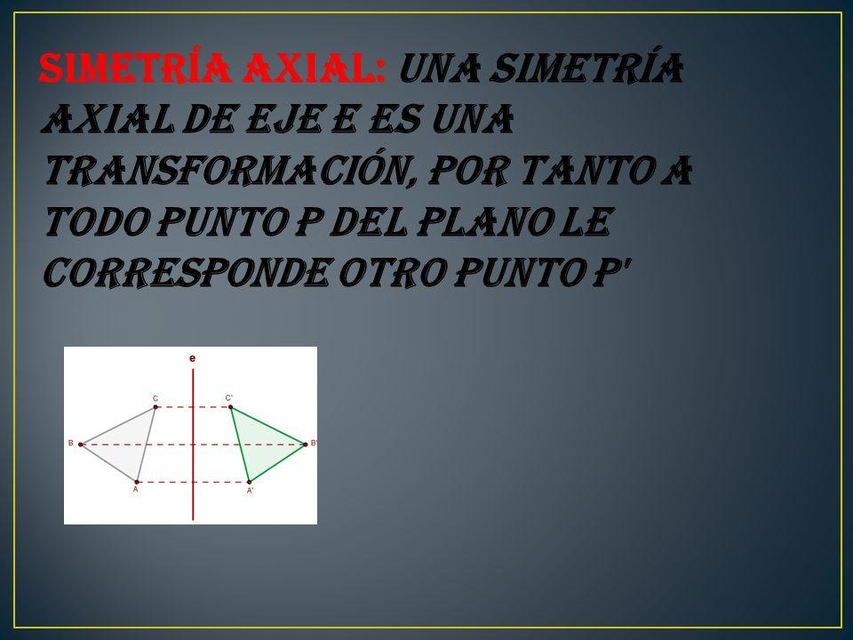 Simetría axial: Una simetría axial de eje e es una transformación, por tanto a todo punto P del plano le corresponde otro punto P