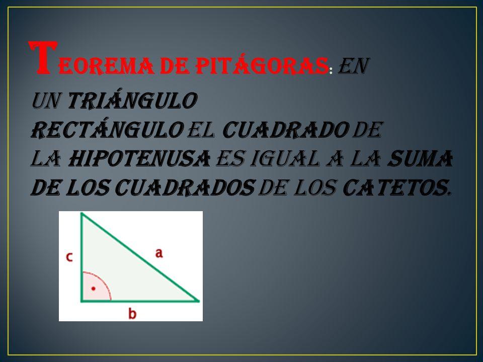 T eorema de Pitágoras : En un triángulo rectángulo el cuadrado de la hipotenusa es igual a la suma de los cuadrados de los catetos.