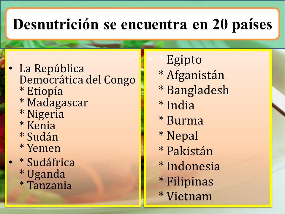 Desnutrición se encuentra en 20 países La República Democrática del Congo * Etiopía * Madagascar * Nigeria * Kenia * Sudán * Yemen * Sudáfrica * Ugand