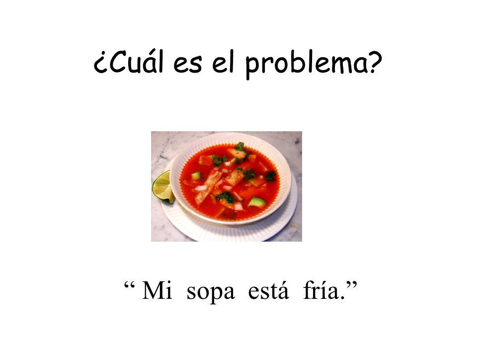 ¿Cuál es el problema Mi sopa está fría.