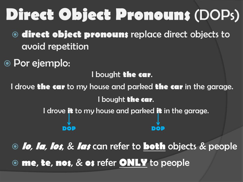  direct object pronouns replace direct objects to avoid repetition Direct Object Pronouns (DOPs)  Por ejemplo: I bought the car.