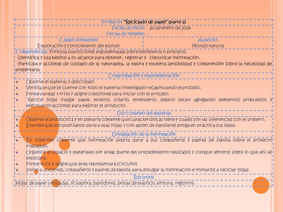 Proyecto: Reciclado de papel (parte 2) Fecha de inicio: 20 de enero de 2014 Fecha de termino: Campo formativo: Exploración y conocimiento del mundo Aspecto: Mundo natural Competencias: -Formula suposiciones argumentadas sobre fenómenos o procesos.
