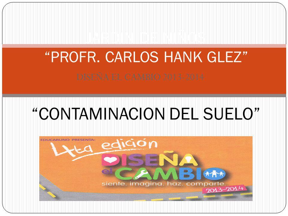 DISEÑA EL CAMBIO 2013-2014 JARDIN DE NIÑOS PROFR. CARLOS HANK GLEZ CONTAMINACION DEL SUELO