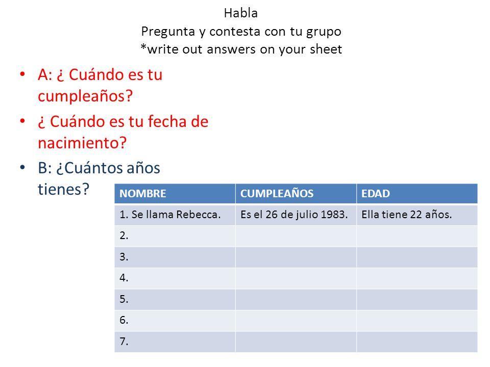 Habla Pregunta y contesta con tu grupo *write out answers on your sheet A: ¿ Cuándo es tu cumpleaños.