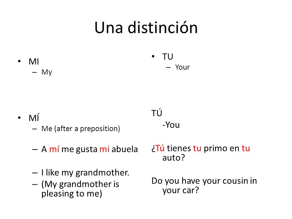Una distinción MI – My MÍ – Me (after a preposition) – A mí me gusta mi abuela – I like my grandmother.