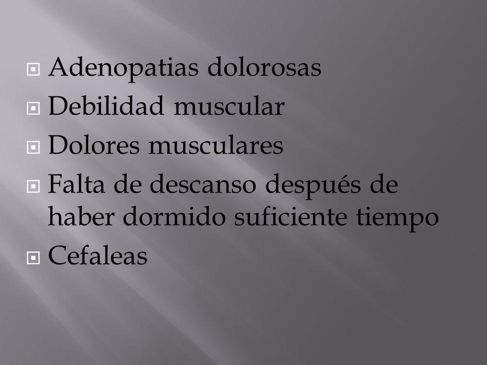  Adenopatias dolorosas  Debilidad muscular  Dolores musculares  Falta de descanso después de haber dormido suficiente tiempo  Cefaleas