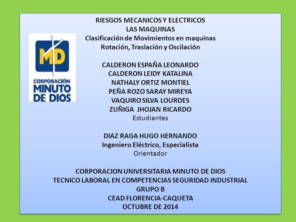RIESGOS MECANICOS Y ELECTRICOS LAS MAQUINAS Clasificación de Movimientos en maquinas Rotación, Traslación y Oscilación CALDERON ESPAÑA LEONARDO CALDERON LEIDY KATALINA NATHALY ORTIZ MONTIEL PEÑA ROZO SARAY MIREYA VAQUIRO SILVA LOURDES ZUÑIGA JHOJAN RICARDO Estudiantes DIAZ RAGA HUGO HERNANDO Ingeniero Eléctrico, Especialista Orientador CORPORACION UNIVERSITARIA MINUTO DE DIOS TECNICO LABORAL EN COMPETENCIAS SEGURIDAD INDUSTRIAL GRUPO B CEAD FLORENCIA-CAQUETA OCTUBRE DE 2014 RIESGOS MECANICOS Y ELECTRICOS LAS MAQUINAS Clasificación de Movimientos en maquinas Rotación, Traslación y Oscilación CALDERON ESPAÑA LEONARDO CALDERON LEIDY KATALINA NATHALY ORTIZ MONTIEL PEÑA ROZO SARAY MIREYA VAQUIRO SILVA LOURDES ZUÑIGA JHOJAN RICARDO Estudiantes DIAZ RAGA HUGO HERNANDO Ingeniero Eléctrico, Especialista Orientador CORPORACION UNIVERSITARIA MINUTO DE DIOS TECNICO LABORAL EN COMPETENCIAS SEGURIDAD INDUSTRIAL GRUPO B CEAD FLORENCIA-CAQUETA OCTUBRE DE 2014