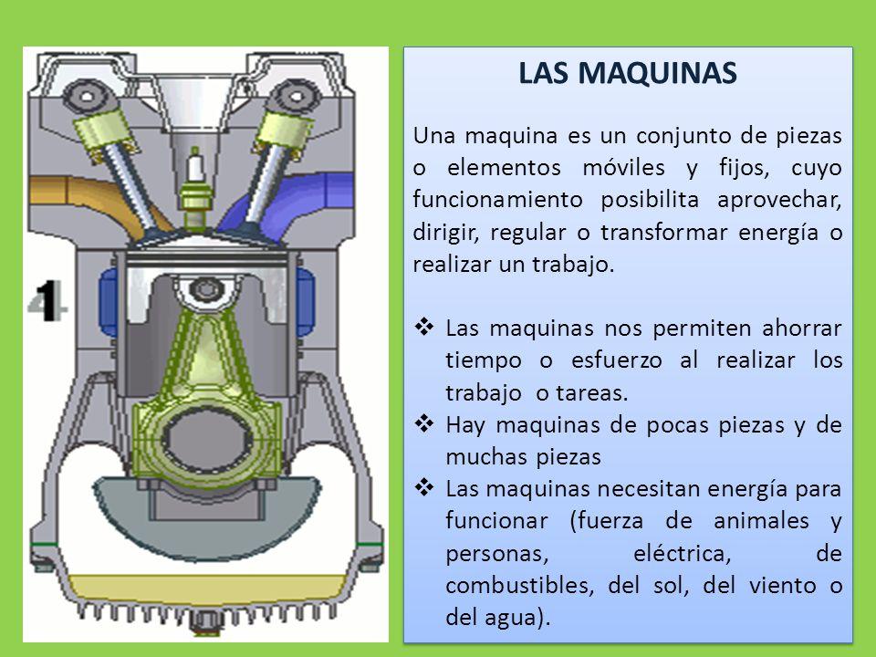 LAS MAQUINAS Una maquina es un conjunto de piezas o elementos móviles y fijos, cuyo funcionamiento posibilita aprovechar, dirigir, regular o transformar energía o realizar un trabajo.