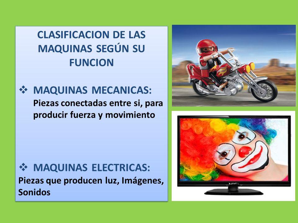 CLASIFICACION DE LAS MAQUINAS SEGÚN SU FUNCION  MAQUINAS MECANICAS: Piezas conectadas entre si, para producir fuerza y movimiento  MAQUINAS ELECTRICAS: Piezas que producen luz, Imágenes, Sonidos CLASIFICACION DE LAS MAQUINAS SEGÚN SU FUNCION  MAQUINAS MECANICAS: Piezas conectadas entre si, para producir fuerza y movimiento  MAQUINAS ELECTRICAS: Piezas que producen luz, Imágenes, Sonidos