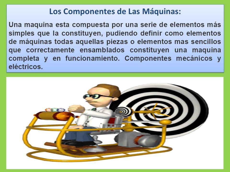 Los Componentes de Las Máquinas: Una maquina esta compuesta por una serie de elementos más simples que la constituyen, pudiendo definir como elementos de máquinas todas aquellas piezas o elementos mas sencillos que correctamente ensamblados constituyen una maquina completa y en funcionamiento.