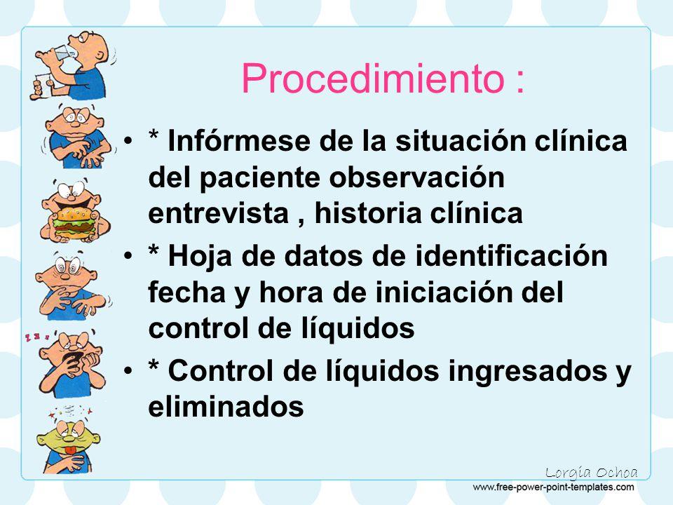 Lorgia Ochoa Procedimiento : * Infórmese de la situación clínica del paciente observación entrevista, historia clínica * Hoja de datos de identificación fecha y hora de iniciación del control de líquidos * Control de líquidos ingresados y eliminados