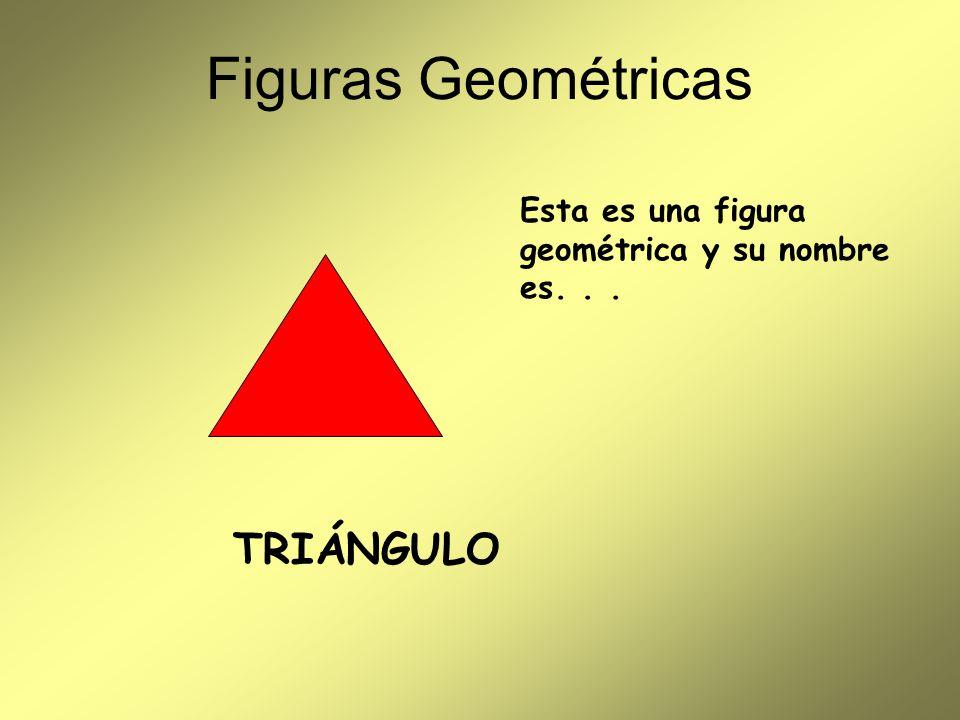 Figuras Geométricas Esta es una figura geométrica y su nombre es... TRIÁNGULO