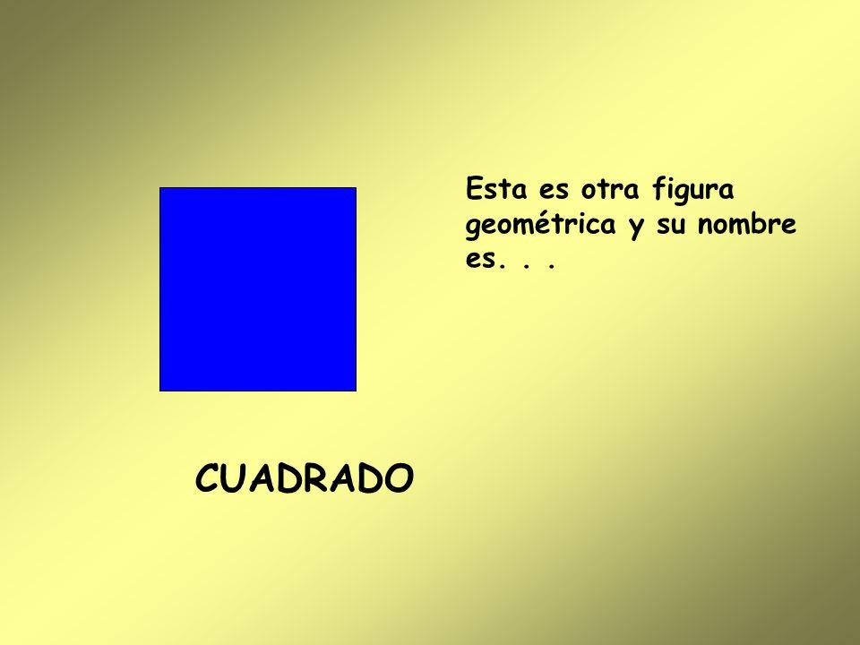 Esta es otra figura geométrica y su nombre es... CUADRADO