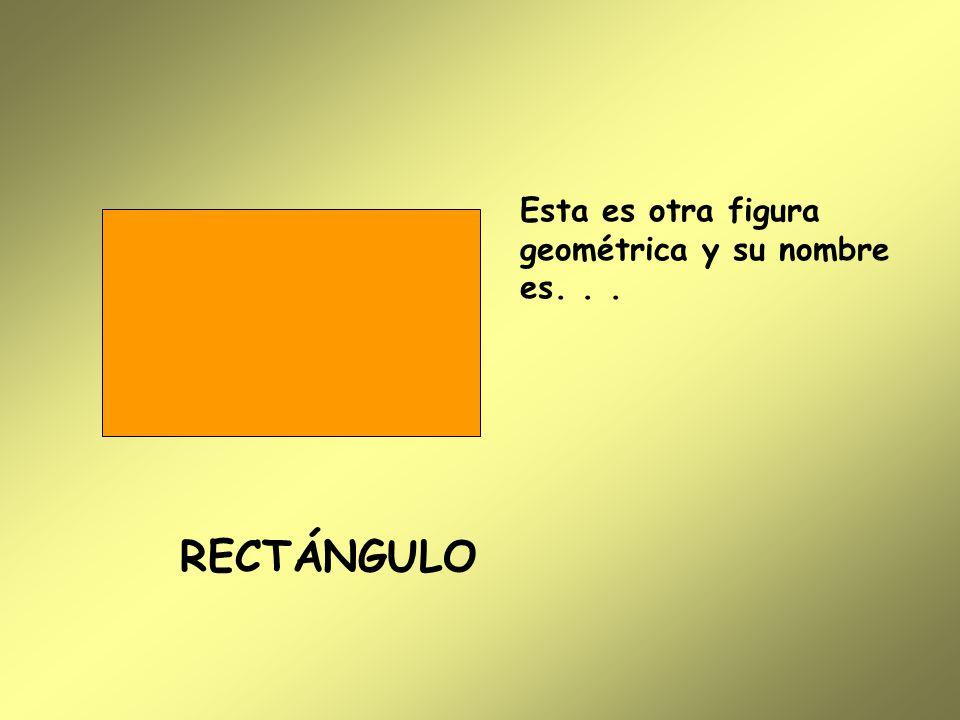 Esta es otra figura geométrica y su nombre es... RECTÁNGULO