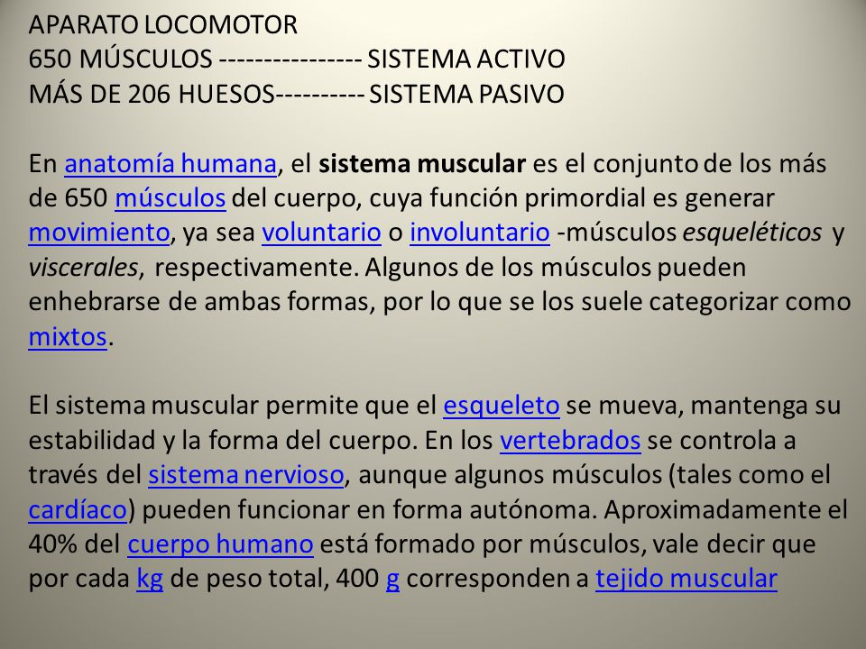 APARATO LOCOMOTOR 650 MÚSCULOS ---------------- SISTEMA ACTIVO MÁS DE 206 HUESOS---------- SISTEMA PASIVO En anatomía humana, el sistema muscular es el conjunto de los más de 650 músculos del cuerpo, cuya función primordial es generar movimiento, ya sea voluntario o involuntario -músculos esqueléticos y viscerales, respectivamente.