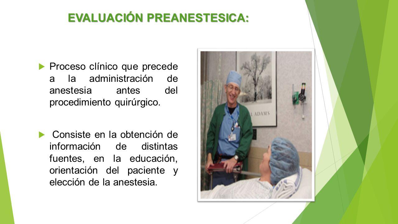 EVALUACIÓN PREANESTESICA:  Proceso clínico que precede a la administración de anestesia antes del procedimiento quirúrgico.  Consiste en la obtenció