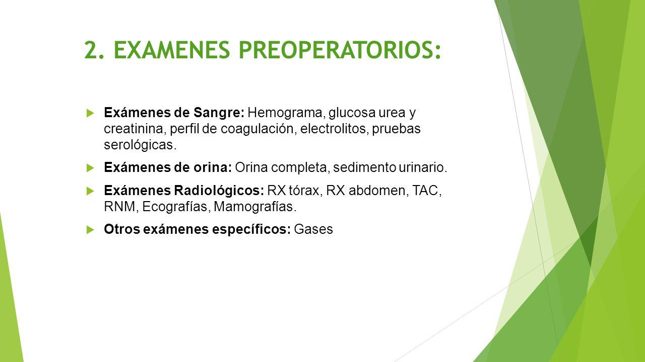 2. EXAMENES PREOPERATORIOS:  Exámenes de Sangre: Hemograma, glucosa urea y creatinina, perfil de coagulación, electrolitos, pruebas serológicas.  Ex