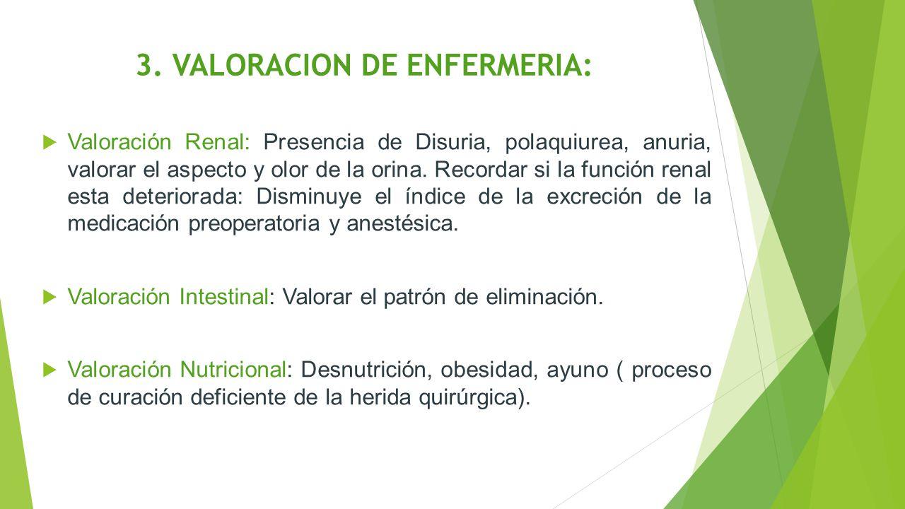 3. VALORACION DE ENFERMERIA:  Valoración Renal: Presencia de Disuria, polaquiurea, anuria, valorar el aspecto y olor de la orina. Recordar si la func