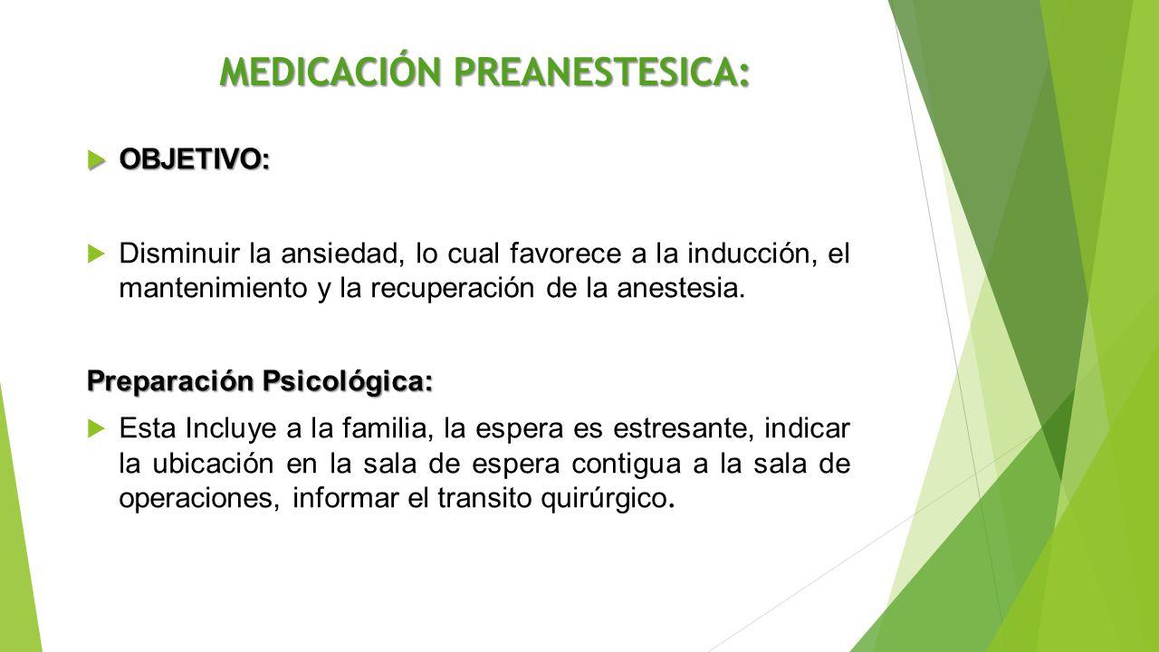 MEDICACIÓN PREANESTESICA:  OBJETIVO:  Disminuir la ansiedad, lo cual favorece a la inducción, el mantenimiento y la recuperación de la anestesia. Pr