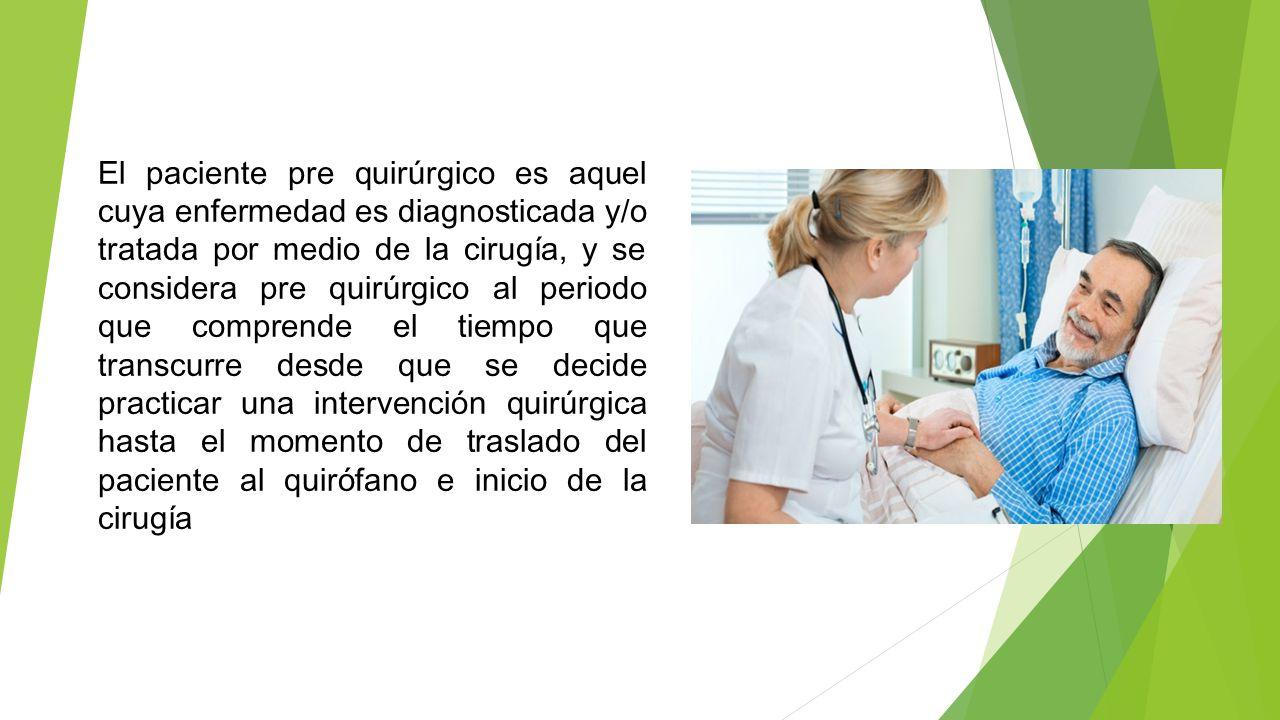 El paciente pre quirúrgico es aquel cuya enfermedad es diagnosticada y/o tratada por medio de la cirugía, y se considera pre quirúrgico al periodo que comprende el tiempo que transcurre desde que se decide practicar una intervención quirúrgica hasta el momento de traslado del paciente al quirófano e inicio de la cirugía