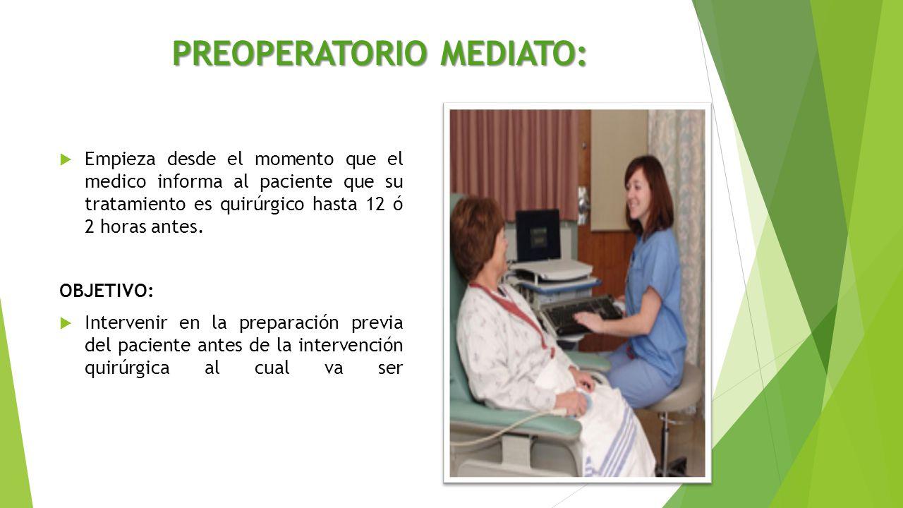 PREOPERATORIO MEDIATO:  Empieza desde el momento que el medico informa al paciente que su tratamiento es quirúrgico hasta 12 ó 2 horas antes. OBJETIV