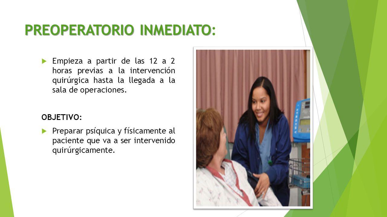 PREOPERATORIO INMEDIATO PREOPERATORIO INMEDIATO:  Empieza a partir de las 12 a 2 horas previas a la intervención quirúrgica hasta la llegada a la sal