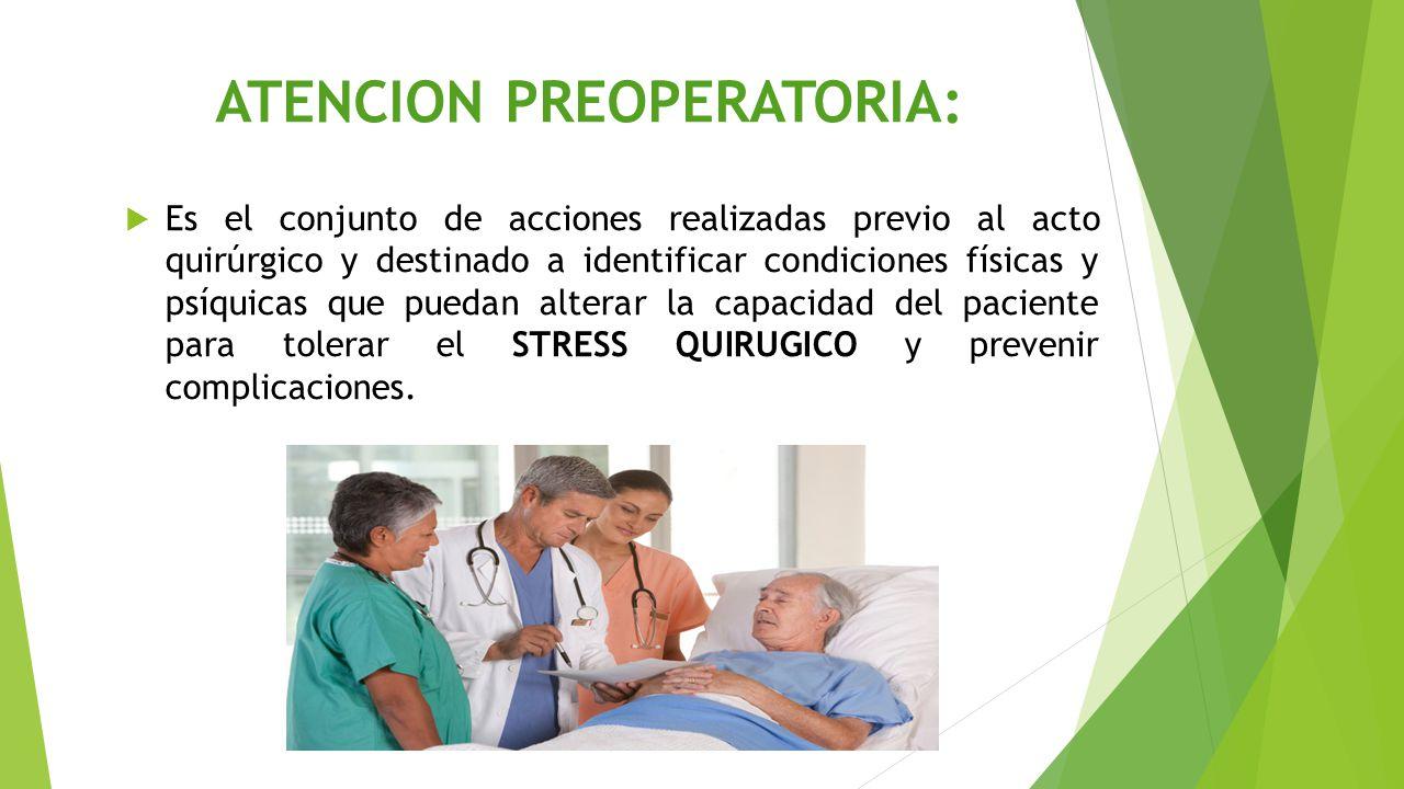 ATENCION PREOPERATORIA:  Es el conjunto de acciones realizadas previo al acto quirúrgico y destinado a identificar condiciones físicas y psíquicas que puedan alterar la capacidad del paciente para tolerar el STRESS QUIRUGICO y prevenir complicaciones.