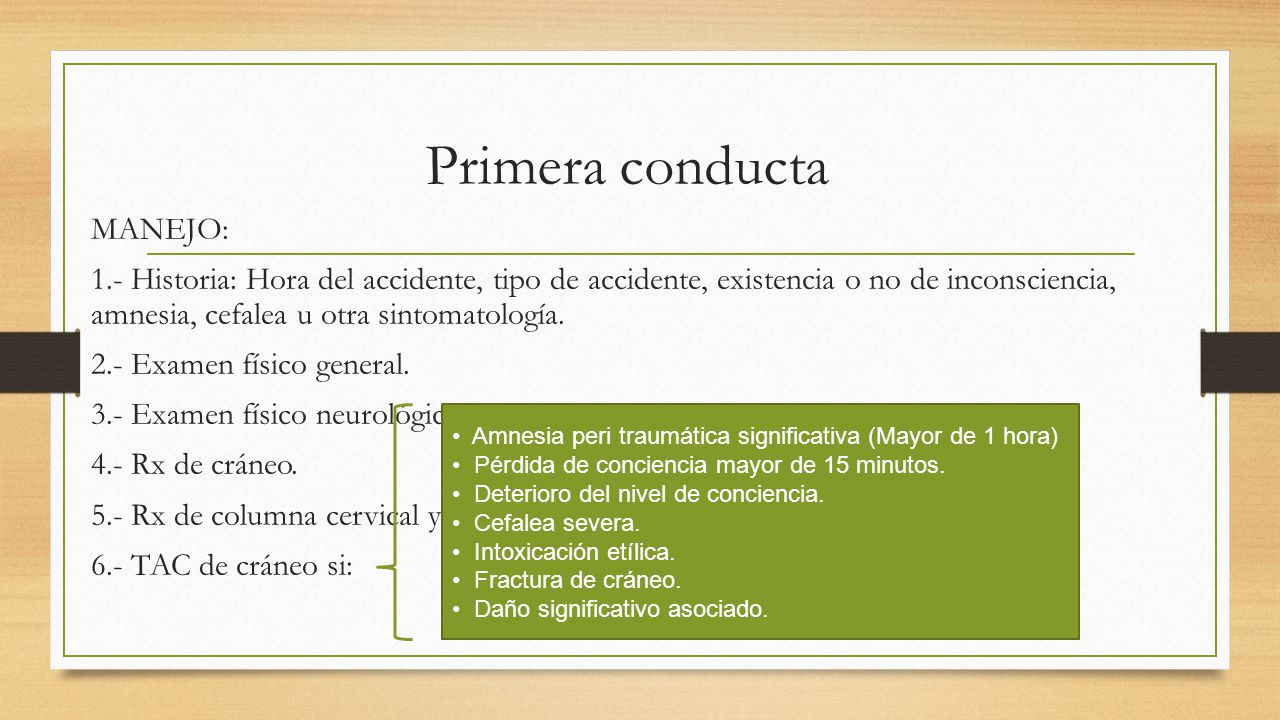 Primera conducta MANEJO: 1.- Historia: Hora del accidente, tipo de accidente, existencia o no de inconsciencia, amnesia, cefalea u otra sintomatología.