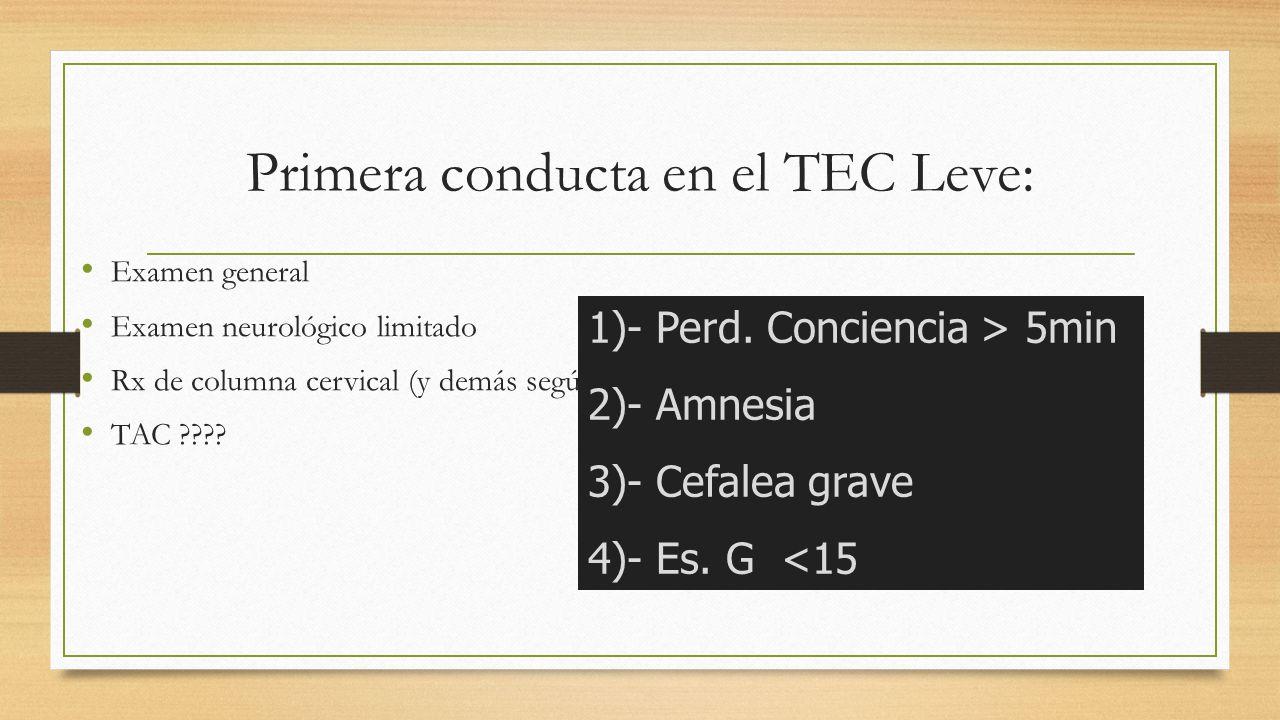 Primera conducta en el TEC Leve: Examen general Examen neurológico limitado Rx de columna cervical (y demás según indicación) TAC ???.
