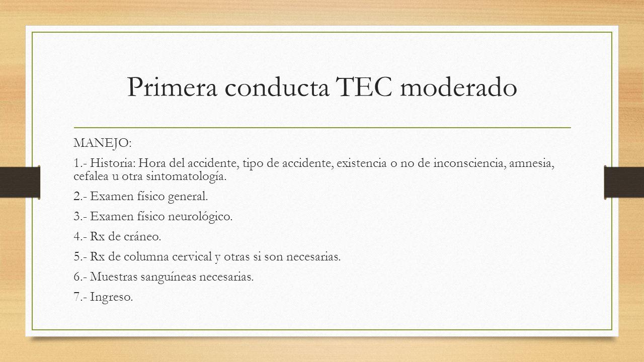 Primera conducta TEC moderado MANEJO: 1.- Historia: Hora del accidente, tipo de accidente, existencia o no de inconsciencia, amnesia, cefalea u otra sintomatología.