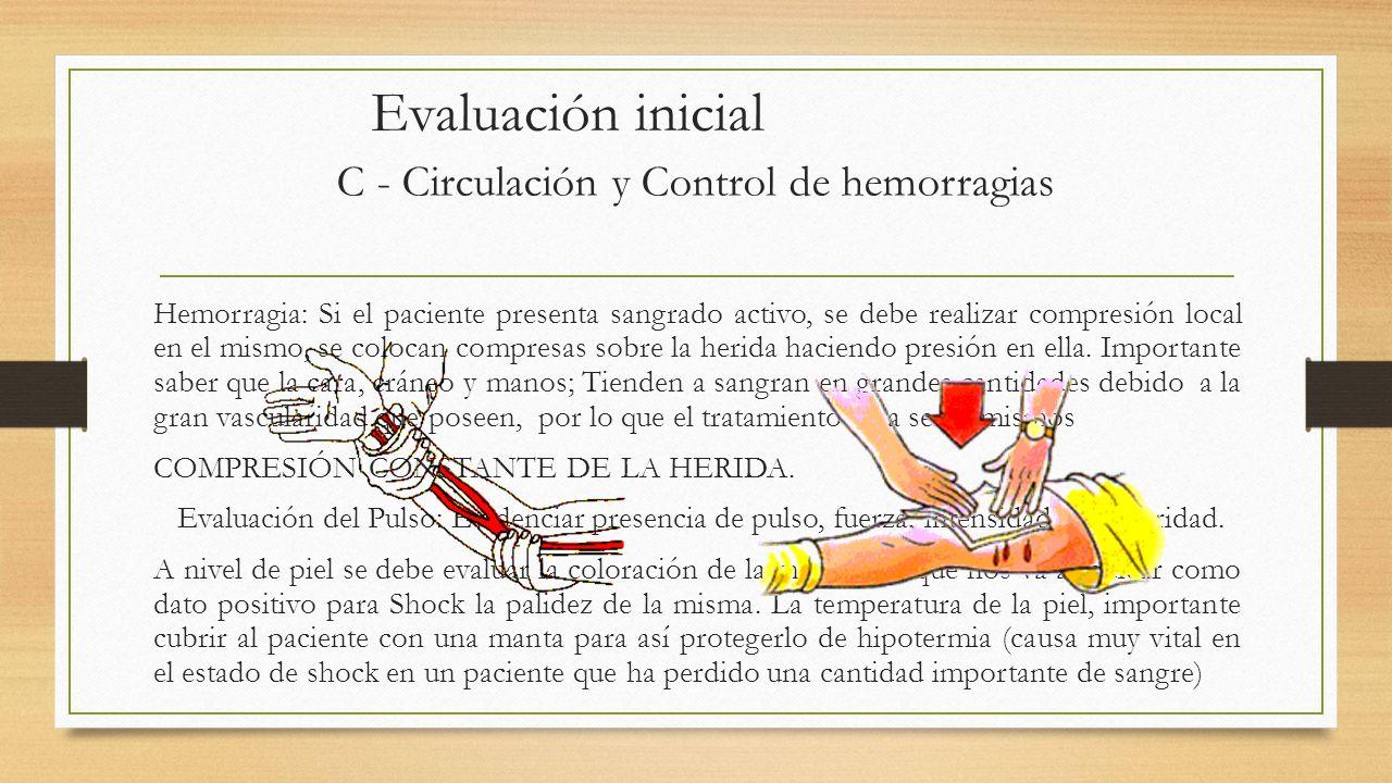 Evaluación inicial C - Circulación y Control de hemorragias Hemorragia: Si el paciente presenta sangrado activo, se debe realizar compresión local en el mismo, se colocan compresas sobre la herida haciendo presión en ella.