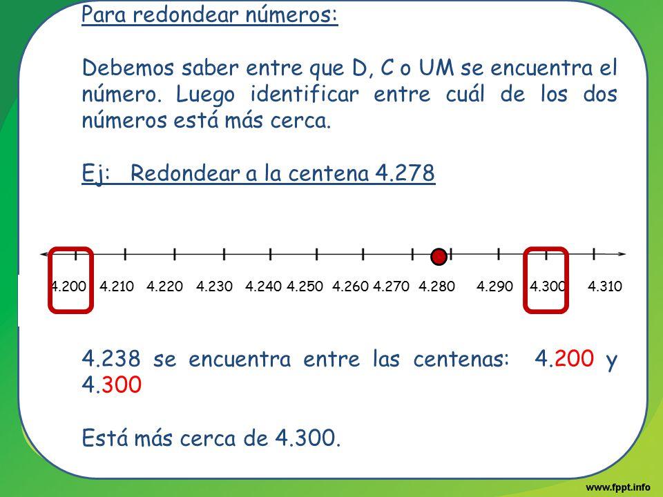 Para redondear números: Debemos saber entre que D, C o UM se encuentra el número. Luego identificar entre cuál de los dos números está más cerca. Ej: