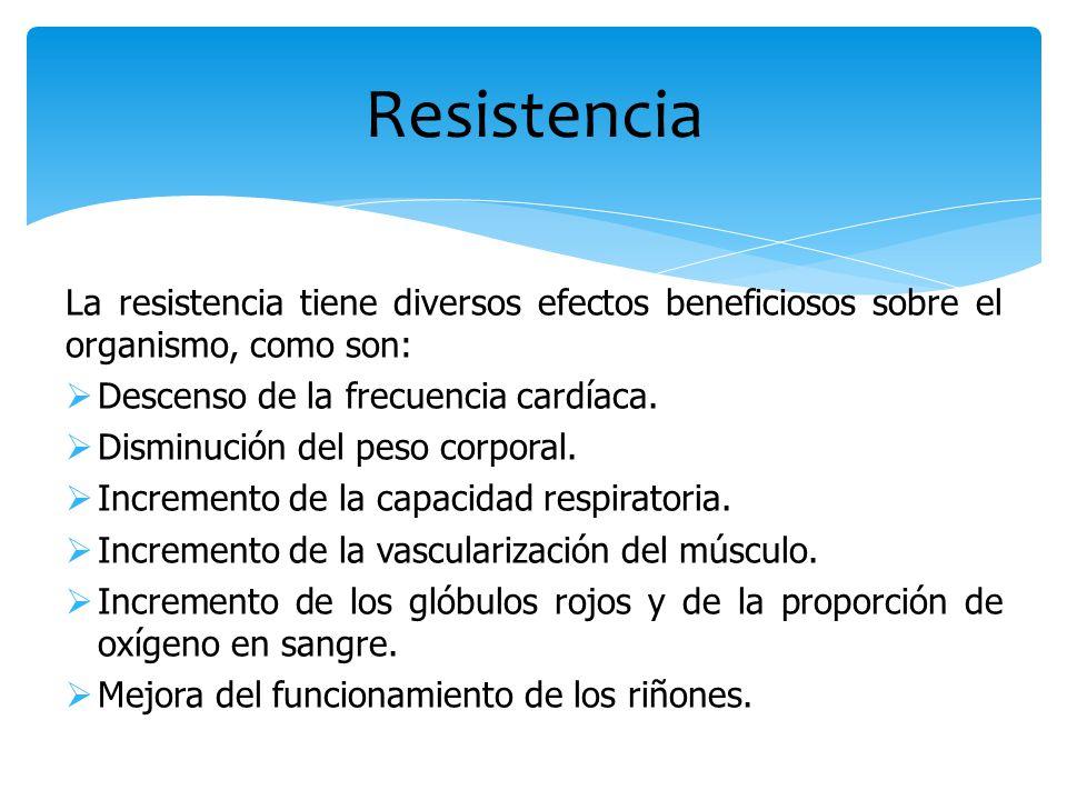 La resistencia tiene diversos efectos beneficiosos sobre el organismo, como son:  Descenso de la frecuencia cardíaca.  Disminución del peso corporal