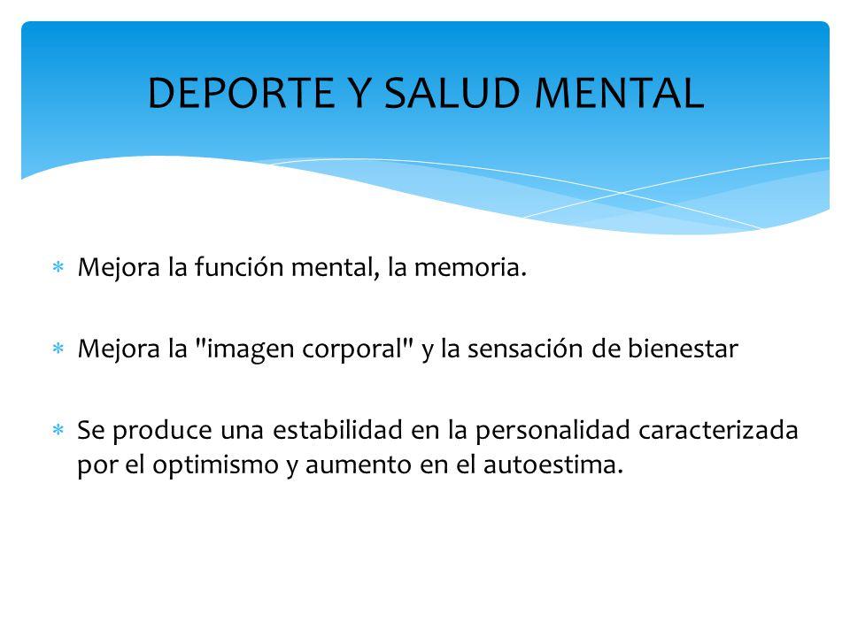 DEPORTE Y SALUD MENTAL  Mejora la función mental, la memoria.  Mejora la