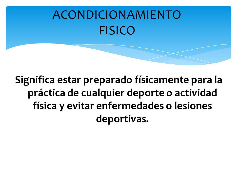 ACONDICIONAMIENTO FISICO Significa estar preparado físicamente para la práctica de cualquier deporte o actividad física y evitar enfermedades o lesion