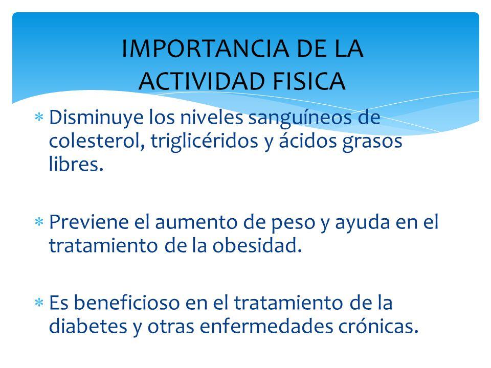 IMPORTANCIA DE LA ACTIVIDAD FISICA  Disminuye los niveles sanguíneos de colesterol, triglicéridos y ácidos grasos libres.  Previene el aumento de pe