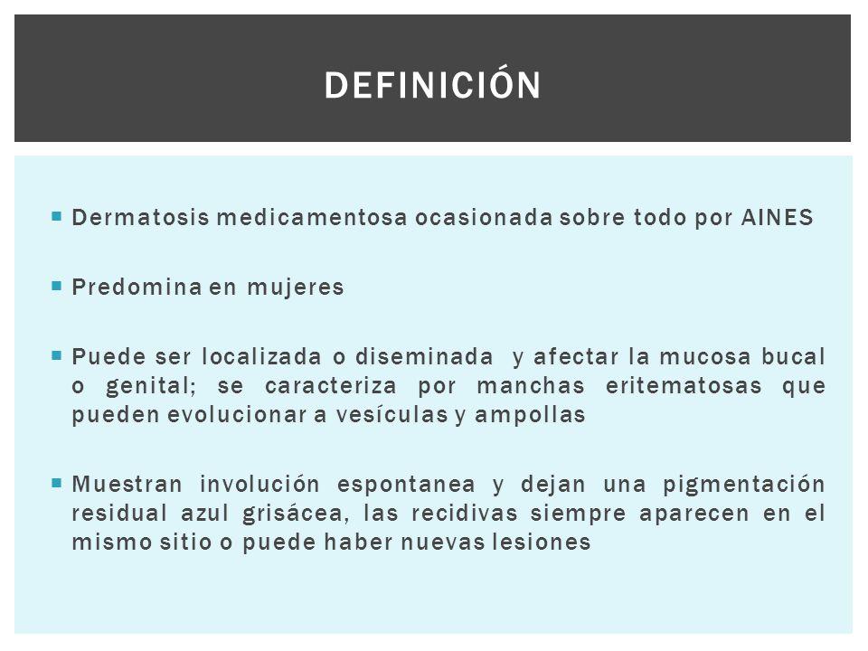  Dermatosis medicamentosa ocasionada sobre todo por AINES  Predomina en mujeres  Puede ser localizada o diseminada y afectar la mucosa bucal o geni