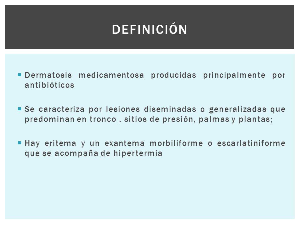  Dermatosis medicamentosa producidas principalmente por antibióticos  Se caracteriza por lesiones diseminadas o generalizadas que predominan en tron